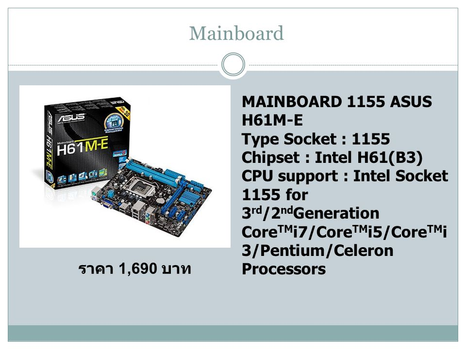 Mainboard MAINBOARD 1155 ASUS H61M-E Type Socket : 1155 Chipset : Intel H61(B3) CPU support : Intel Socket 1155 for 3 rd /2 nd Generation Core TM i7/Core TM i5/Core TM i 3/Pentium/Celeron Processors ราคา 1,690 บาท