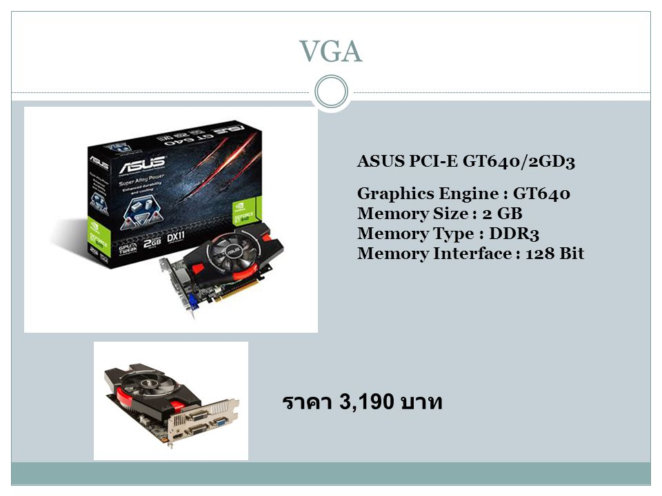 VGA ASUS PCI-E GT640/2GD3 Graphics Engine : GT640 Memory Size : 2 GB Memory Type : DDR3 Memory Interface : 128 Bit ราคา 3,190 บาท