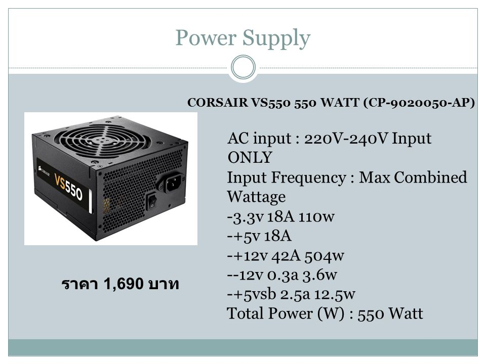 Power Supply CORSAIR VS550 550 WATT (CP-9020050-AP) AC input : 220V-240V Input ONLY Input Frequency : Max Combined Wattage -3.3v 18A 110w -+5v 18A -+12v 42A 504w --12v 0.3a 3.6w -+5vsb 2.5a 12.5w Total Power (W) : 550 Watt ราคา 1,690 บาท