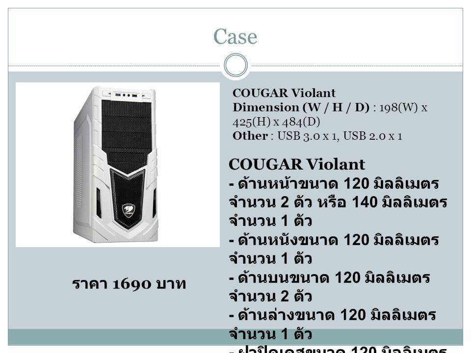 Case ราคา 1690 บาท COUGAR Violant - ด้านหน้าขนาด 120 มิลลิเมตร จำนวน 2 ตัว หรือ 140 มิลลิเมตร จำนวน 1 ตัว - ด้านหนังขนาด 120 มิลลิเมตร จำนวน 1 ตัว - ด้านบนขนาด 120 มิลลิเมตร จำนวน 2 ตัว - ด้านล่างขนาด 120 มิลลิเมตร จำนวน 1 ตัว - ฝาปิดเคสขนาด 120 มิลลิเมตร จำนวน 2 ตัว COUGAR Violant Dimension (W / H / D) : 198(W) x 425(H) x 484(D) Other : USB 3.0 x 1, USB 2.0 x 1