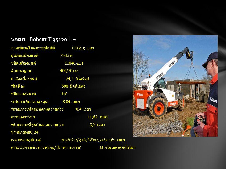 รถยก Bobcat T 35120 L – ภาระที่คาดในสภาวะปกติที่ COG3,5 เวลา ผู้ผลิตเครื่องยนต์ Perkins ชนิดเครื่องยนต์ 1104C-44T ล้อมาตรฐาน 400/70x20 กำลังเครื่องยนต์ 74,5 กิโลวัตต์ ฟันเฟือง 500 มิลลิเมตร ชนิดการส่งผ่าน HY ระดับการยืดออกสูงสุด 8,04 เมตร พร้อมภาระที่ศูนย์กลางความถ่วง 0,4 เวลา ความสูงการยก 11,62 เมตร พร้อมภาระที่ศูนย์กลางความถ่วง 3,5 เวลา น้ำหนักสุทธิ 8,24 เวลาขนาดอุปกรณ์ ยาว / กว้าง / สูง 5,425x2,216x2,61 เมตร ความเร็วการเดินทางพร้อม / ปราศจากภาระ 30 กิโลเมตรต่อชั่วโมง