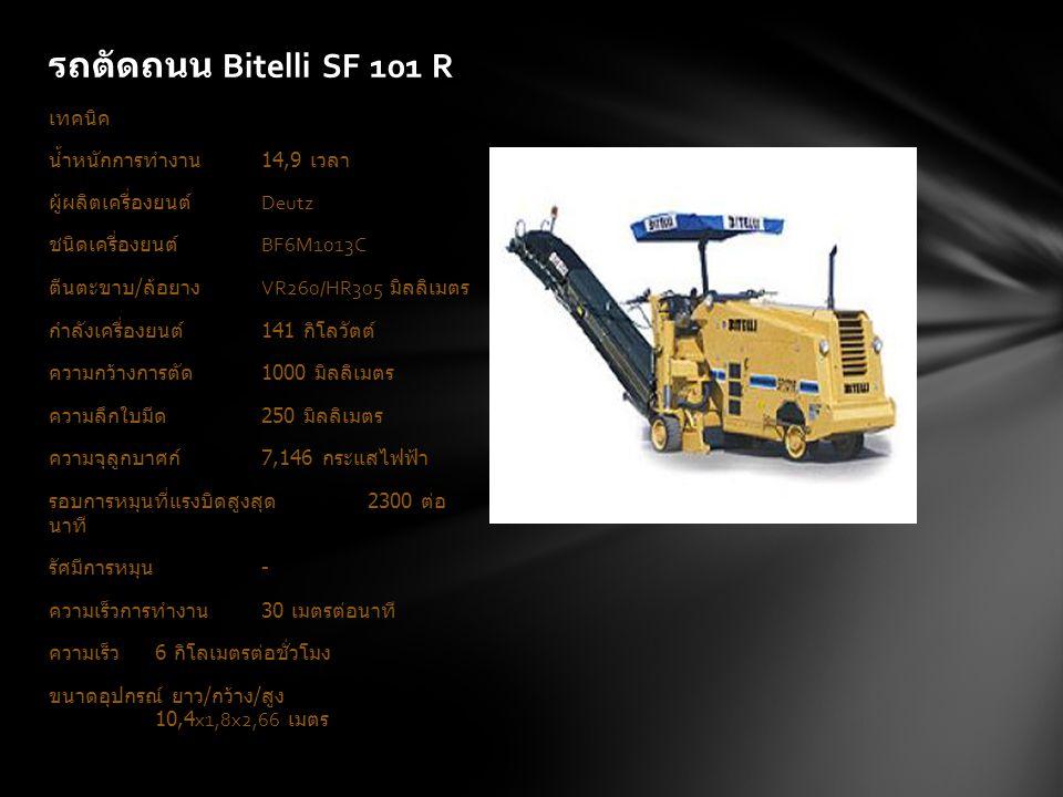 รถตัดถนน Bitelli SF 101 R เทคนิค น้ำหนักการทำงาน 14,9 เวลา ผู้ผลิตเครื่องยนต์ Deutz ชนิดเครื่องยนต์ BF6M1013C ตีนตะขาบ / ล้อยาง VR260/HR305 มิลลิเมตร กำลังเครื่องยนต์ 141 กิโลวัตต์ ความกว้างการตัด 1000 มิลลิเมตร ความลึกใบมีด 250 มิลลิเมตร ความจุลูกบาศก์ 7,146 กระแสไฟฟ้า รอบการหมุนที่แรงบิดสูงสุด 2300 ต่อ นาที รัศมีการหมุน - ความเร็วการทำงาน 30 เมตรต่อนาที ความเร็ว 6 กิโลเมตรต่อชั่วโมง ขนาดอุปกรณ์ ยาว / กว้าง / สูง 10,4x1,8x2,66 เมตร