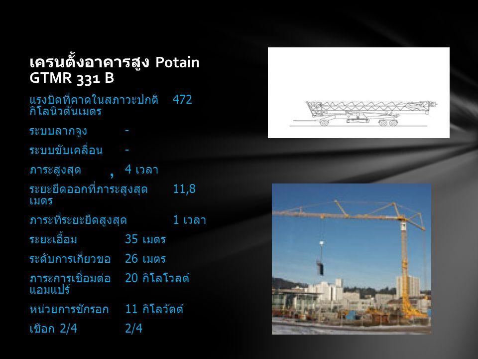 เครนตั้งอาคารสูง Potain GTMR 331 B แรงบิดที่คาดในสภาวะปกติ 472 กิโลนิวตันเมตร ระบบลากจูง - ระบบขับเคลื่อน - ภาระสูงสุด 4 เวลา ระยะยืดออกที่ภาระสูงสุด 11,8 เมตร ภาระที่ระยะยืดสูงสุด 1 เวลา ระยะเอื้อม 35 เมตร ระดับการเกี่ยวขอ 26 เมตร ภาระการเชื่อมต่อ 20 กิโลโวลต์ แอมแปร์ หน่วยการชักรอก 11 กิโลวัตต์ เชือก 2/42/4,