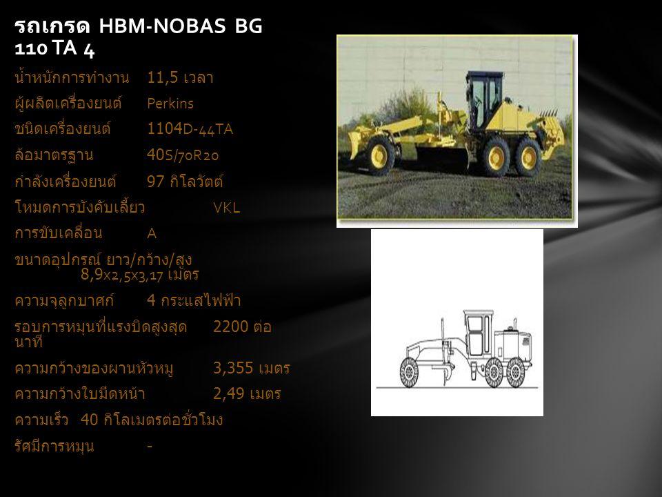 รถเกรด HBM-NOBAS BG 110 TA 4 น้ำหนักการทำงาน 11,5 เวลา ผู้ผลิตเครื่องยนต์ Perkins ชนิดเครื่องยนต์ 1104D-44TA ล้อมาตรฐาน 40S/70R20 กำลังเครื่องยนต์ 97 กิโลวัตต์ โหมดการบังคับเลี้ยว VKL การขับเคลื่อน A ขนาดอุปกรณ์ ยาว / กว้าง / สูง 8,9x2,5x3,17 เมตร ความจุลูกบาศก์ 4 กระแสไฟฟ้า รอบการหมุนที่แรงบิดสูงสุด 2200 ต่อ นาที ความกว้างของผานหัวหมู 3,355 เมตร ความกว้างใบมีดหน้า 2,49 เมตร ความเร็ว 40 กิโลเมตรต่อชั่วโมง รัศมีการหมุน -
