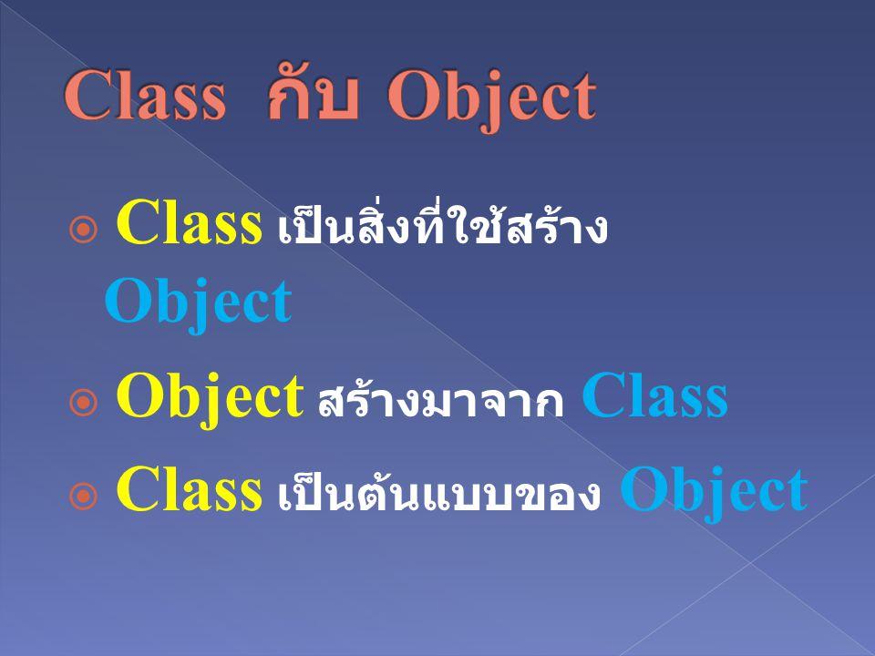  Class เป็นสิ่งที่ใช้สร้าง Object  Object สร้างมาจาก Class  Class เป็นต้นแบบของ Object