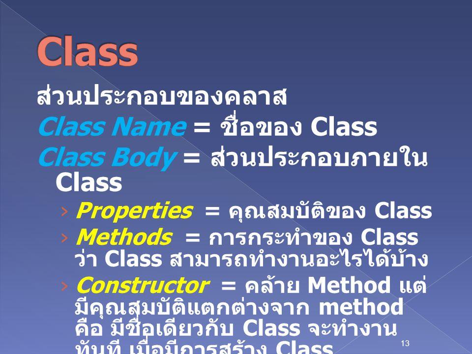 13 ส่วนประกอบของคลาส Class Name = ชื่อของ Class Class Body = ส่วนประกอบภายใน Class › Properties = คุณสมบัติของ Class › Methods = การกระทำของ Class ว่า Class สามารถทำงานอะไรได้บ้าง › Constructor = คล้าย Method แต่ มีคุณสมบัติแตกต่างจาก method คือ มีชื่อเดียวกับ Class จะทำงาน ทันที เมื่อมีการสร้าง Class