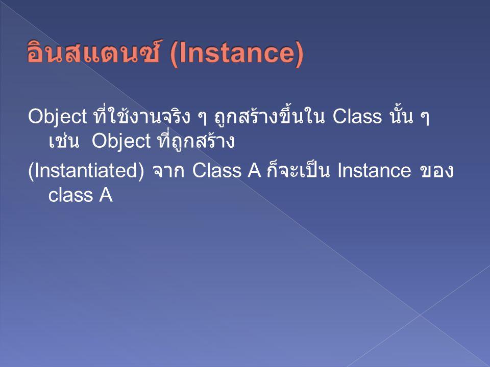 Object ที่ใช้งานจริง ๆ ถูกสร้างขึ้นใน Class นั้น ๆ เช่น Object ที่ถูกสร้าง (Instantiated) จาก Class A ก็จะเป็น Instance ของ class A