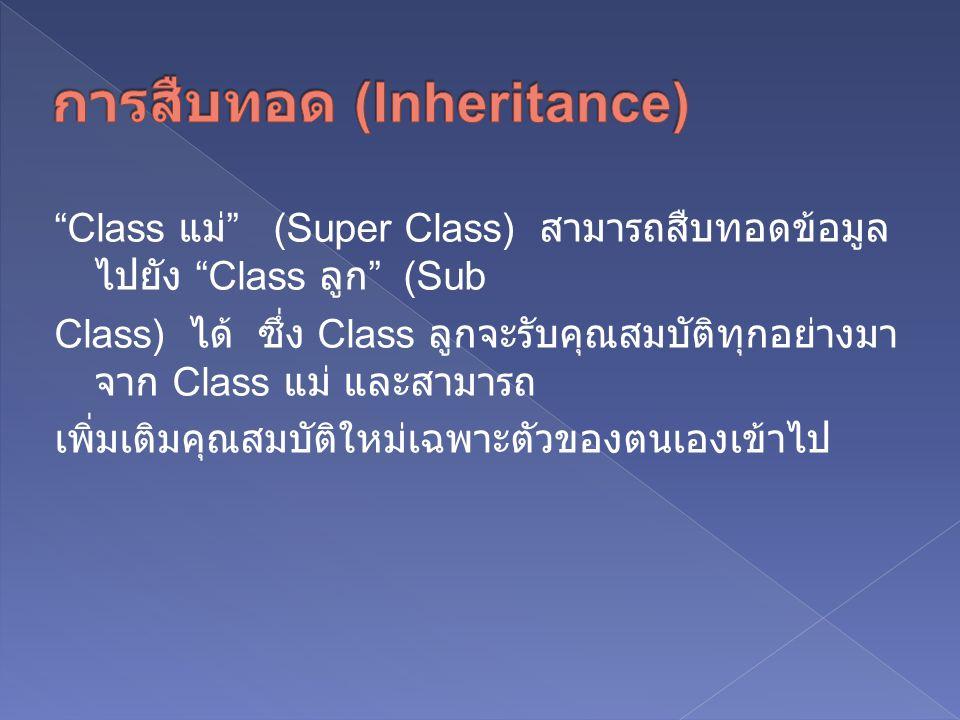 Class แม่ (Super Class) สามารถสืบทอดข้อมูล ไปยัง Class ลูก (Sub Class) ได้ ซึ่ง Class ลูกจะรับคุณสมบัติทุกอย่างมา จาก Class แม่ และสามารถ เพิ่มเติมคุณสมบัติใหม่เฉพาะตัวของตนเองเข้าไป