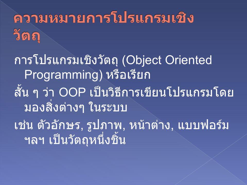 การโปรแกรมเชิงวัตถุ (Object Oriented Programming) หรือเรียก สั้น ๆ ว่า OOP เป็นวิธีการเขียนโปรแกรมโดย มองสิ่งต่างๆ ในระบบ เช่น ตัวอักษร, รูปภาพ, หน้าต่าง, แบบฟอร์ม ฯลฯ เป็นวัตถุหนึ่งชิ้น