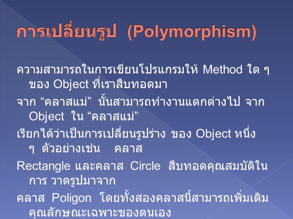 ความสามารถในการเขียนโปรแกรมให้ Method ใด ๆ ของ Object ที่เราสืบทอดมา จาก คลาสแม่ นั้นสามารถทำงานแตกต่างไป จาก Object ใน คลาสแม่ เรียกได้ว่าเป็นการเปลี่ยนรูปร่าง ของ Object หนึ่ง ๆ ตัวอย่างเช่น คลาส Rectangle และคลาส Circle สืบทอดคุณสมบัติใน การ วาดรูปมาจาก คลาส Poligon โดยทั้งสองคลาสนี้สามารถเพิ่มเติม คุณลักษณะเฉพาะของตนเอง เข้าไป นั่นก็คือ Operation (Method) draw() ที่ใช้ ในการวาดรูป แต่เมื่อ 2 คลาสนี้เรียกใช้ draw() แล้ว จะทำงานจะได้ผลลัพธ์ แตกต่างกัน