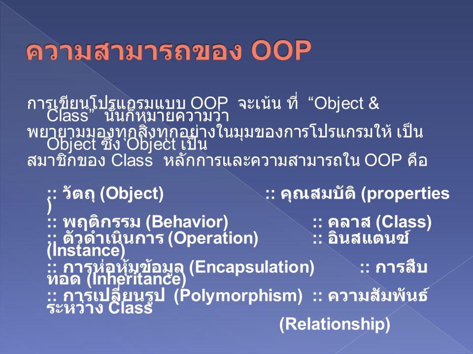 การเขียนโปรแกรมแบบ OOP จะเน้น ที่ Object & Class นั่นก็หมายความว่า พยายามมองทุกสิ่งทุกอย่างในมุมของการโปรแกรมให้ เป็น Object ซึ่ง Object เป็น สมาชิกของ Class หลักการและความสามารถใน OOP คือ :: วัตถุ (Object) :: คุณสมบัติ (properties ) :: พฤติกรรม (Behavior) :: คลาส (Class) :: ตัวดำเนินการ (Operation) :: อินสแตนซ์ (Instance) :: การห่อหุ้มข้อมูล (Encapsulation) :: การสืบ ทอด (Inheritance) :: การเปลี่ยนรูป (Polymorphism) :: ความสัมพันธ์ ระหว่าง Class (Relationship)