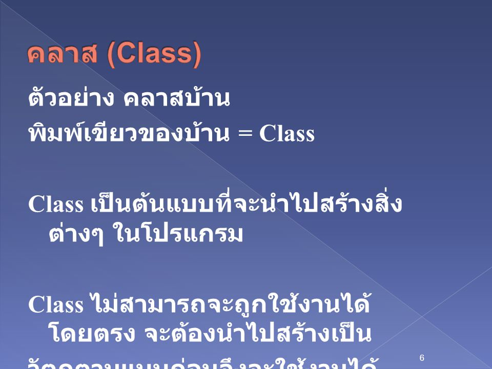 6 ตัวอย่าง คลาสบ้าน พิมพ์เขียวของบ้าน = Class Class เป็นต้นแบบที่จะนำไปสร้างสิ่ง ต่างๆ ในโปรแกรม Class ไม่สามารถจะถูกใช้งานได้ โดยตรง จะต้องนำไปสร้างเป็น วัตถุตามแบบก่อนจึงจะใช้งานได้