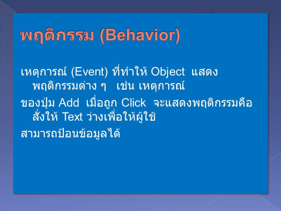 การมองภาพสิ่งต่าง ๆ เป็นวัตถุเป้าหมาย ภายใน Object ประกอบด้วย Properties ( คุณสมบัติ ของ Object) กับ Behavior ( พฤติกรรมการตอบสนองต่อเหตุการณ์ :Event ต่าง ๆ ของ Object) ตัวอย่าง Object : จักรยาน ประกอบด้วยคุณสมบัติ (Properties) สี รถ, ขนาด, รุ่น, ประเภท เป็นต้น และมีพฤติกรรมการตอบสนองต่อเหตุการณ์ (Behavior) เช่น ตอบสนองต่อ การปันจักรยาน ตอบสนองต่อเหตุการณ์เบรก เป็นต้น Object : ปุ่ม ประกอบด้วยคุณสมบัติ (Properties) ข้อความบน ปุ่ม, ขนาดของปุ่ม สีของปุ่ม, Stye ของปุ่ม เป็นต้น และมีพฤติกรรมการตอบสนองต่อ เหตุการณ์ (Behavior) เช่น ตอบสนองต่อการถูก Click เป็นต้น เหตุการณ์ (Event) ที่ทำให้ Object แสดง พฤติกรรมต่าง ๆ เช่น เหตุการณ์ ของปุ่ม Add เมื่อถูก Click จะแสดงพฤติกรรมคือ สั่งให้ Text ว่างเพื่อให้ผู้ใช้ สามารถป้อนข้อมูลได้