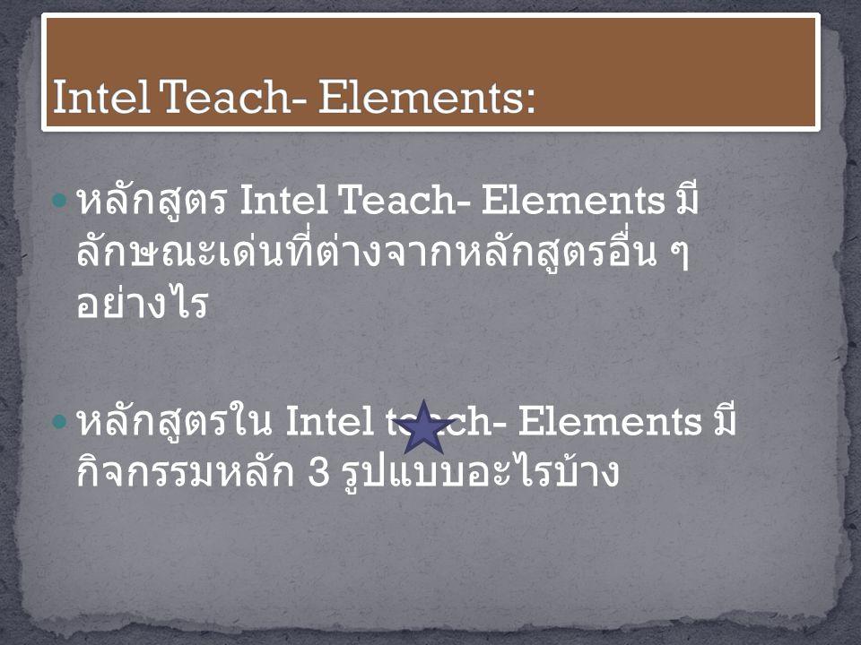 หลักสูตร Intel Teach- Elements มี ลักษณะเด่นที่ต่างจากหลักสูตรอื่น ๆ อย่างไร หลักสูตรใน Intel teach- Elements มี กิจกรรมหลัก 3 รูปแบบอะไรบ้าง