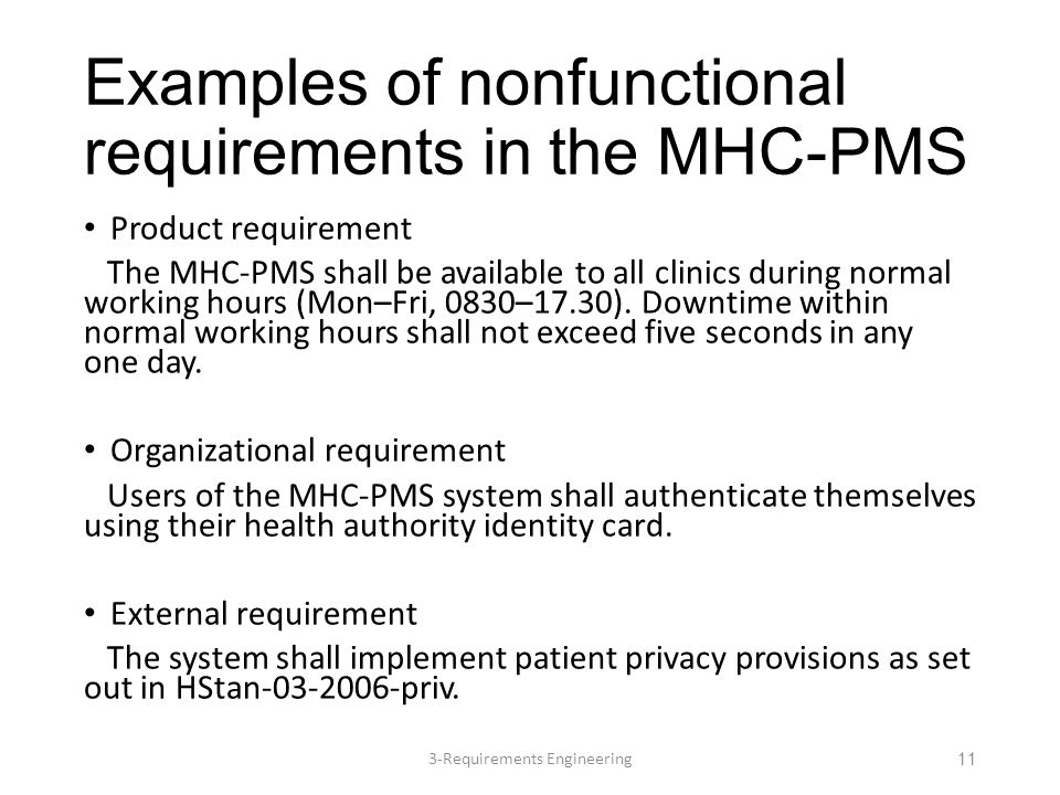 Examples of nonfunctional requirements in the MHC-PMS Product requirement The MHC-PMS shall be available to all clinics during normal working hours (Mon–Fri, 0830–17.30).
