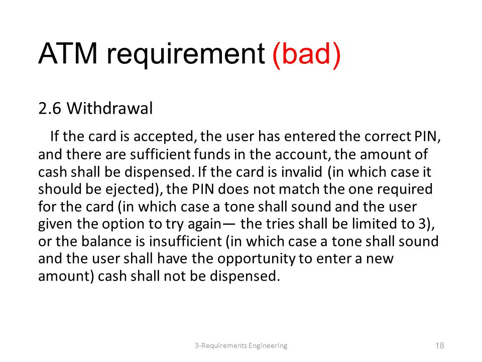 ATM requirement (bad) 2.6 Withdrawal If the card is accepted, the user has entered the correct PIN, and there are sufficient funds in the account, the amount of cash shall be dispensed.