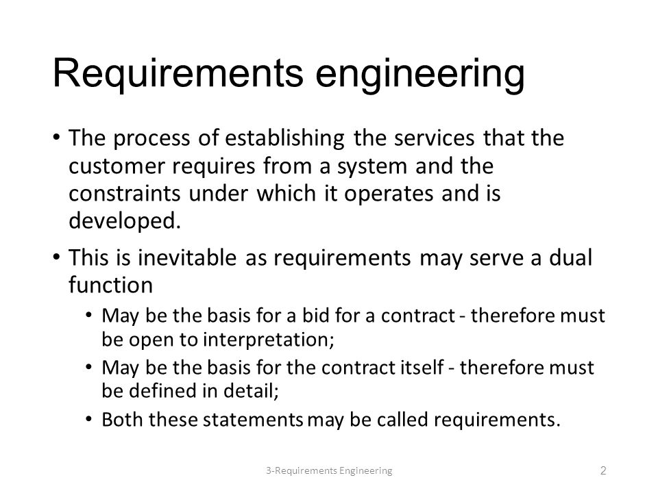 Requirements engineering The process of establishing the services that the customer requires from a system and the constraints under which it operates and is developed.