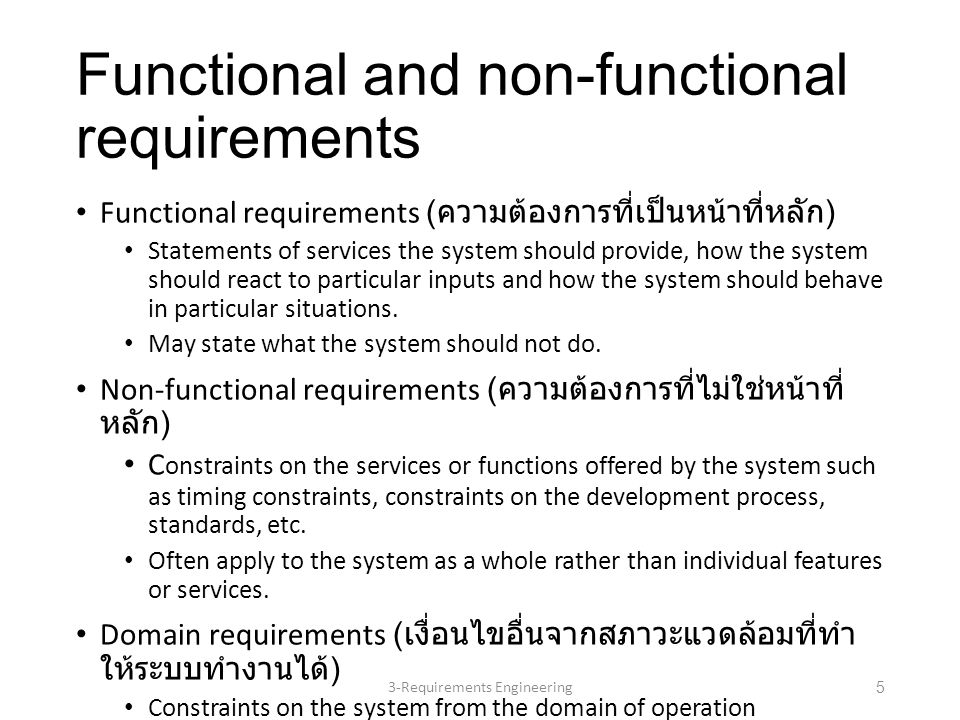 Functional and non-functional requirements Functional requirements ( ความต้องการที่เป็นหน้าที่หลัก ) Statements of services the system should provide, how the system should react to particular inputs and how the system should behave in particular situations.