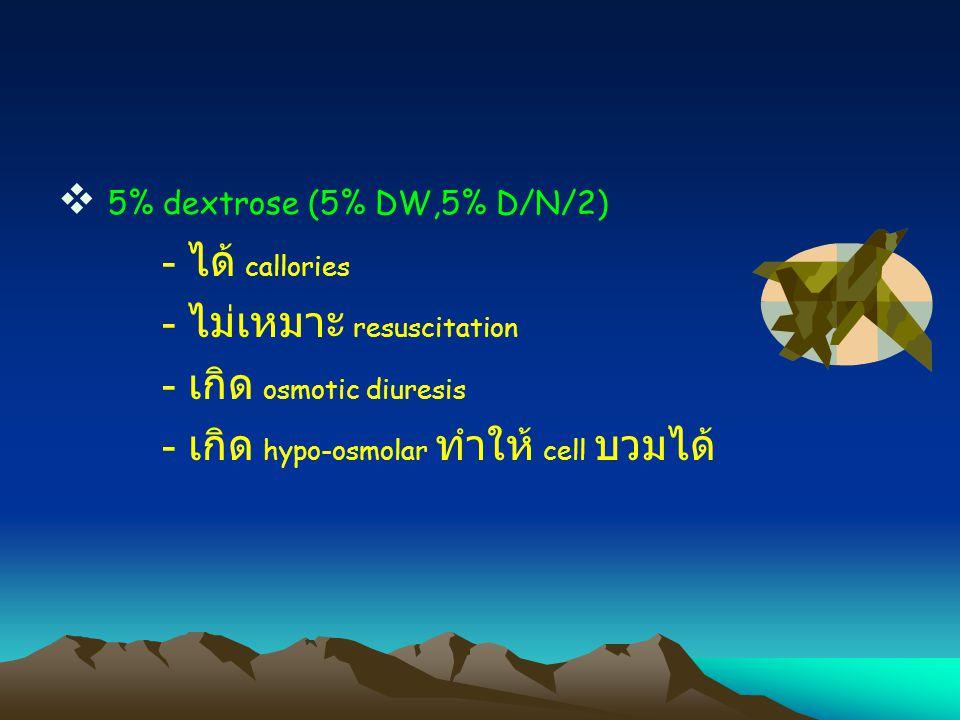  5% dextrose (5% DW,5% D/N/2) - ได้ callories - ไม่เหมาะ resuscitation - เกิด osmotic diuresis - เกิด hypo-osmolar ทำให้ cell บวมได้