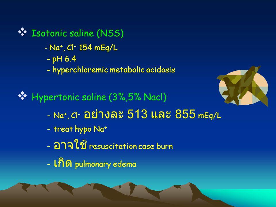  Isotonic saline (NSS) - Na +, Cl - 154 mEq/L - pH 6.4 - hyperchloremic metabolic acidosis  Hypertonic saline (3%,5% Nacl) - Na +, Cl - อย่างละ 513 และ 855 mEq/L - treat hypo Na + - อาจใช้ resuscitation case burn - เกิด pulmonary edema