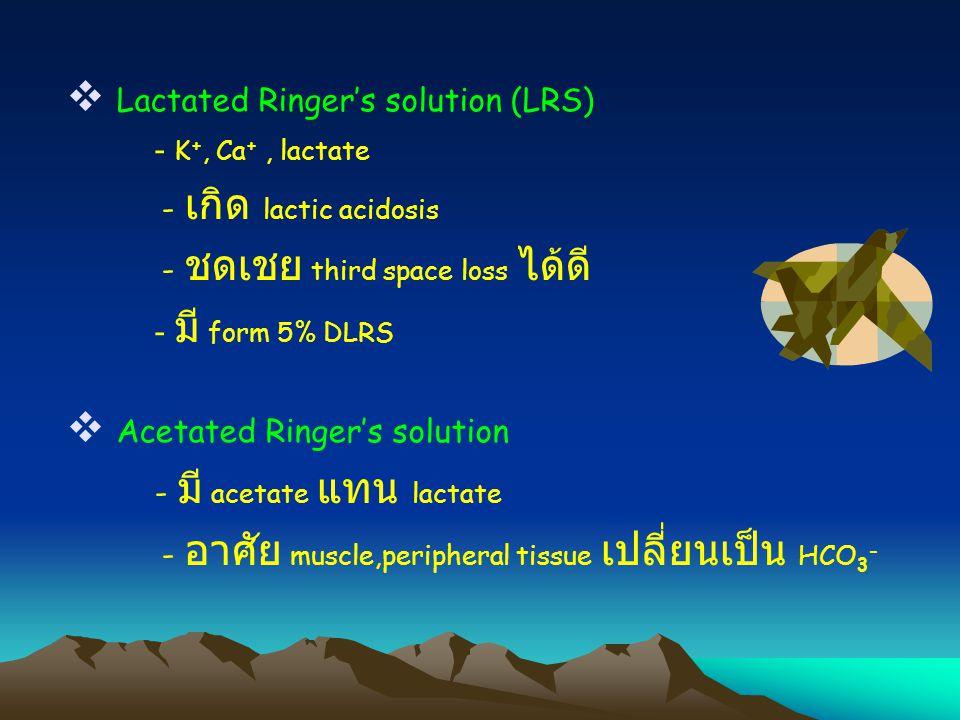  Lactated Ringer's solution (LRS) - K +, Ca +, lactate - เกิด lactic acidosis - ชดเชย third space loss ได้ดี - มี form 5% DLRS  Acetated Ringer's so