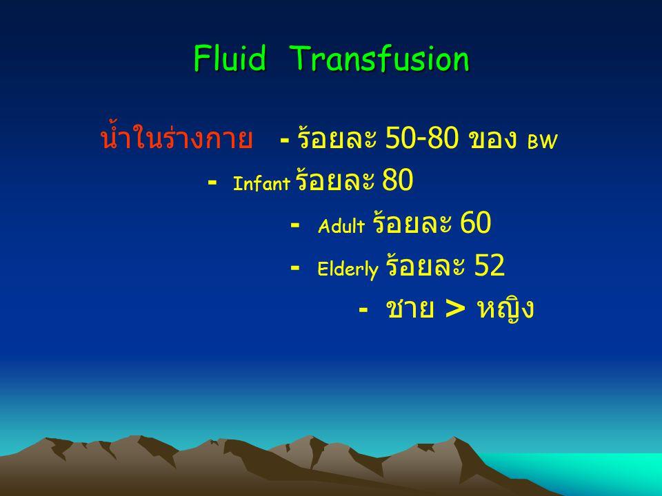 Fluid Transfusion น้ำในร่างกาย - ร้อยละ 50-80 ของ BW - Infant ร้อยละ 80 - Adult ร้อยละ 60 - Elderly ร้อยละ 52 - ชาย > หญิง