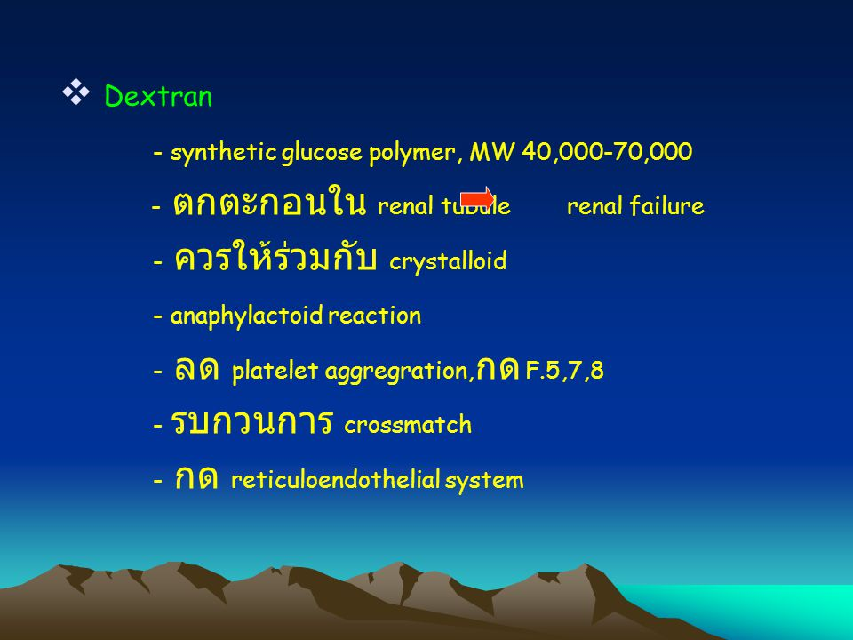  Dextran - synthetic glucose polymer, MW 40,000-70,000 - ตกตะกอนใน renal tubule renal failure - ควรให้ร่วมกับ crystalloid - anaphylactoid reaction - ลด platelet aggregration, กด F.5,7,8 - รบกวนการ crossmatch - กด reticuloendothelial system