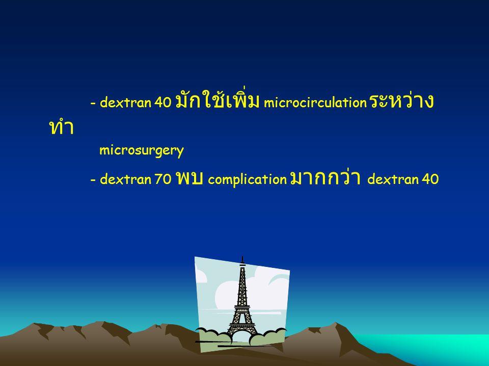 - dextran 40 มักใช้เพิ่ม microcirculation ระหว่าง ทำ microsurgery - dextran 70 พบ complication มากกว่า dextran 40