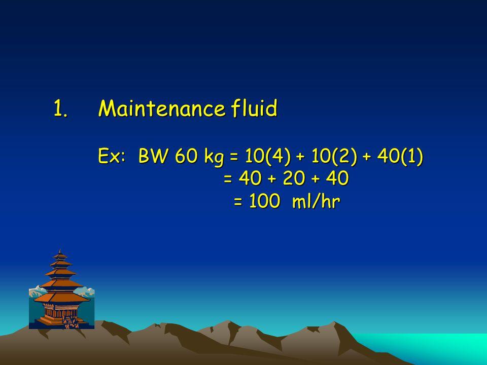 1.Maintenance fluid Ex: BW 60 kg = 10(4) + 10(2) + 40(1) = 40 + 20 + 40 = 100 ml/hr