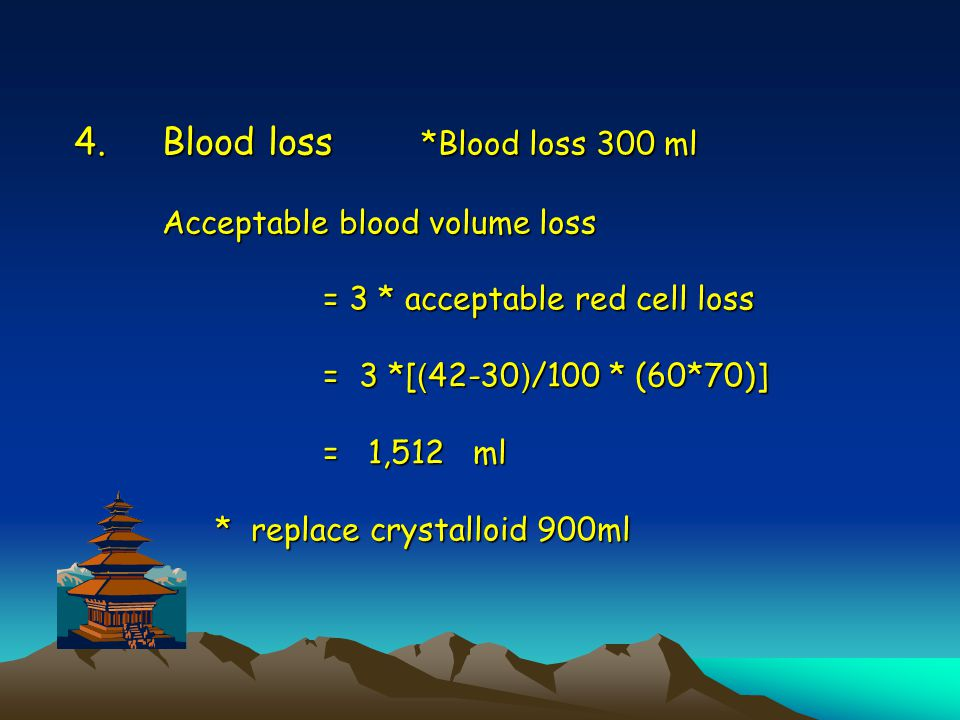4.Blood loss *Blood loss 300 ml Acceptable blood volume loss = 3 * acceptable red cell loss = 3 *[(42-30)/100 * (60*70)] = 1,512 ml * replace crystall