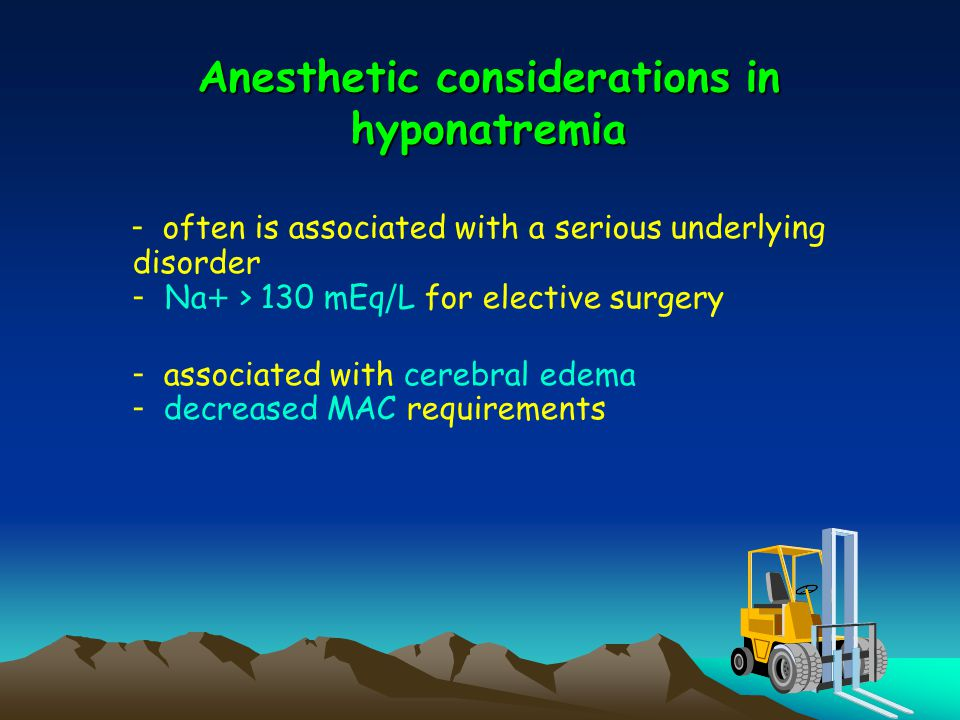 Anesthetic considerations in hyponatremia - often is associated with a serious underlying disorder - Na+ > 130 mEq/L for elective surgery - associated