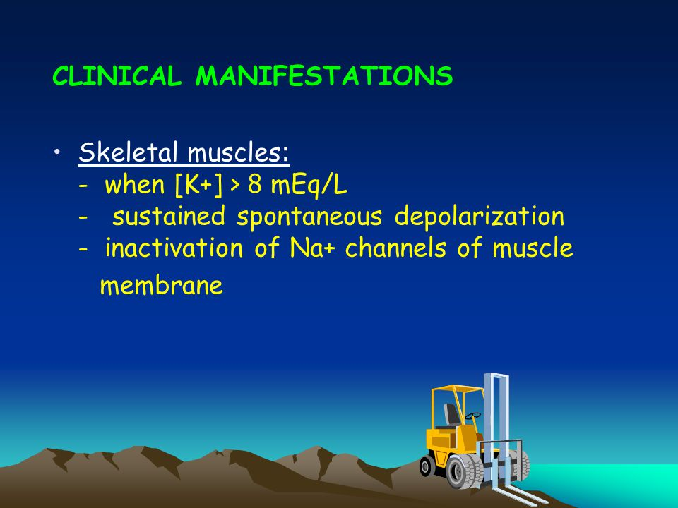 CLINICAL MANIFESTATIONS Skeletal muscles: - when [K+] > 8 mEq/L - sustained spontaneous depolarization - inactivation of Na+ channels of muscle membrane