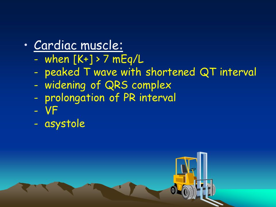 Cardiac muscle: - when [K+] > 7 mEq/L - peaked T wave with shortened QT interval - widening of QRS complex - prolongation of PR interval - VF - asysto