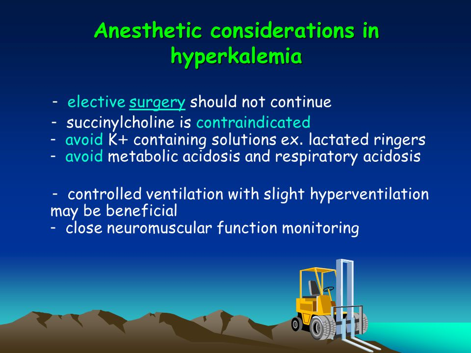 Anesthetic considerations in hyperkalemia - elective surgery should not continuesurgery - succinylcholine is contraindicated - avoid K+ containing sol