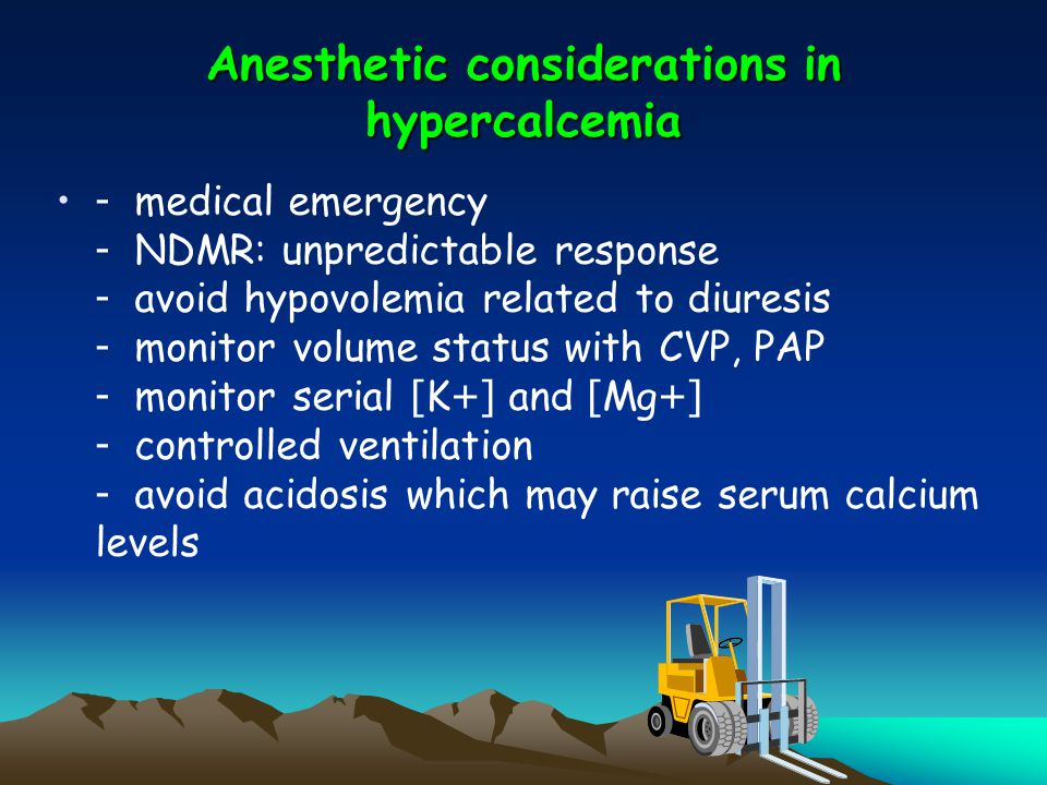 Anesthetic considerations in hypercalcemia - medical emergency - NDMR: unpredictable response - avoid hypovolemia related to diuresis - monitor volume status with CVP, PAP - monitor serial [K+] and [Mg+] - controlled ventilation - avoid acidosis which may raise serum calcium levels