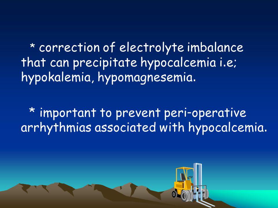 * correction of electrolyte imbalance that can precipitate hypocalcemia i.e; hypokalemia, hypomagnesemia. * important to prevent peri-operative arrhyt