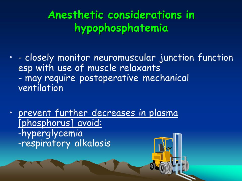 Anesthetic considerations in hypophosphatemia - closely monitor neuromuscular junction function esp with use of muscle relaxants - may require postope
