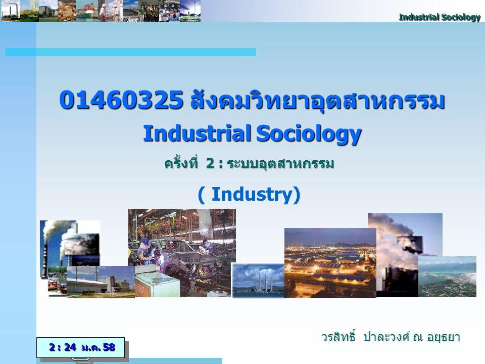 Industrial Sociology 01460325 สังคมวิทยาอุตสาหกรรม Industrial Sociology ครั้งที่ 2 : ระบบอุตสาหกรรม ( Industry) 2 : 24 ม.ค.