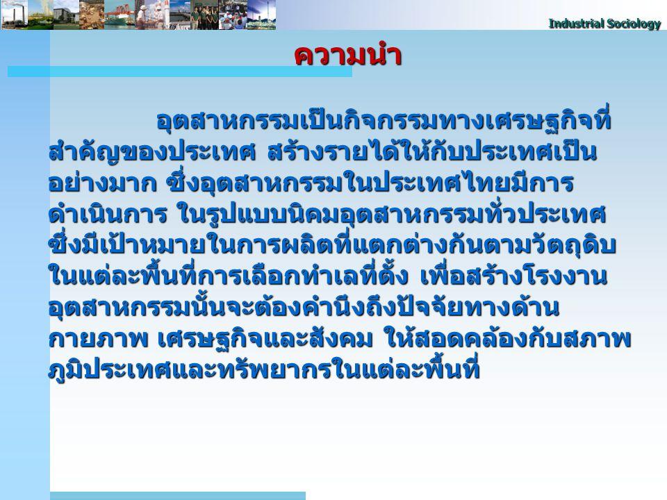 Industrial Sociology 2 อุตสาหกรรมเป็นกิจกรรมทางเศรษฐกิจที่ สําคัญของประเทศ สร้างรายได้ให้กับประเทศเป็น อย่างมาก ซึ่งอุตสาหกรรมในประเทศไทยมีการ ดําเนินการ ในรูปแบบนิคมอุตสาหกรรมทั่วประเทศ ซึ่งมีเป้าหมายในการผลิตที่แตกต่างกันตามวัตถุดิบ ในแต่ละพื้นที่การเลือกทําเลที่ตั้ง เพื่อสร้างโรงงาน อุตสาหกรรมนั้นจะต้องคำนึงถึงปัจจัยทางด้าน กายภาพ เศรษฐกิจและสังคม ให้สอดคล้องกับสภาพ ภูมิประเทศและทรัพยากรในแต่ละพื้นที่ ความนํา ความนํา