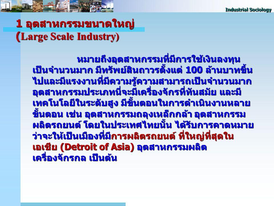 Industrial Sociology 1 อุตสาหกรรมขนาดใหญ่ (Large Scale Industry) หมายถึงอุตสาหกรรมที่มีการใช้เงินลงทุน เป็นจํานวนมาก มีทรัพย์สินถาวรตั้งแต่ 100 ล้านบาทขึ้น ไปและมีแรงงานที่มีความรู้ความสามารถเป็นจํานวนมาก อุตสาหกรรมประเภทนี่จะมีเครื่องจักรที่ทันสมัย และมี เทคโนโลยีในระดับสูง มีขั้นตอนในการดําเนินงานหลาย ขั้นตอน เช่น อุตสาหกรรมถลุงเหล็กกล้า อุตสาหกรรม ผลิตรถยนต์ โดยในประเทศไทยนั้น ได้รับการคาดหมาย ว่าจะให้เป็นเมืองที่มีการผลิตรถยนต์ ที่ใหญ่ที่สุดใน เอเชีย (Detroit of Asia) อุตสาหกรรมผลิต เครื่องจักรกล เป็นต้น
