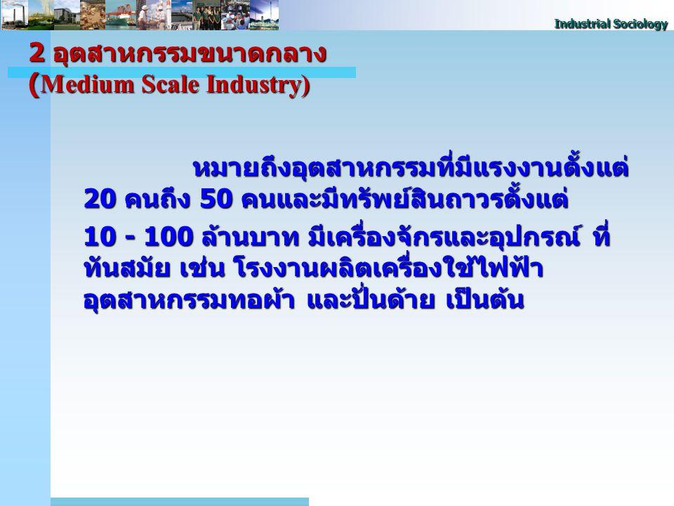 Industrial Sociology 2 อุตสาหกรรมขนาดกลาง (Medium Scale Industry) หมายถึงอุตสาหกรรมที่มีแรงงานตั้งแต่ 20 คนถึง 50 คนและมีทรัพย์สินถาวรตั้งแต่ 10 - 100 ล้านบาท มีเครื่องจักรและอุปกรณ์ ที่ ทันสมัย เช่น โรงงานผลิตเครื่องใช้ไฟฟ้า อุตสาหกรรมทอผ้า และปั่นด้าย เป็นต้น