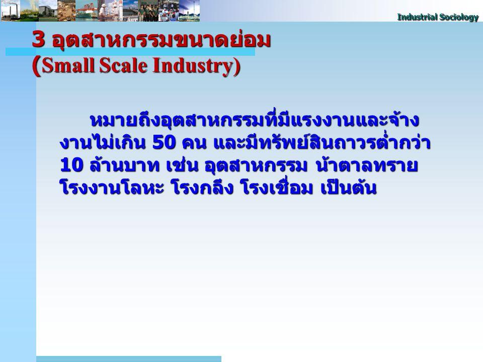 Industrial Sociology 3 อุตสาหกรรมขนาดย่อม (Small Scale Industry) หมายถึงอุตสาหกรรมที่มีแรงงานและจ้าง งานไม่เกิน 50 คน และมีทรัพย์สินถาวรต่ำกว่า 10 ล้านบาท เช่น อุตสาหกรรม น้ําตาลทราย โรงงานโลหะ โรงกลึง โรงเชื่อม เป็นต้น