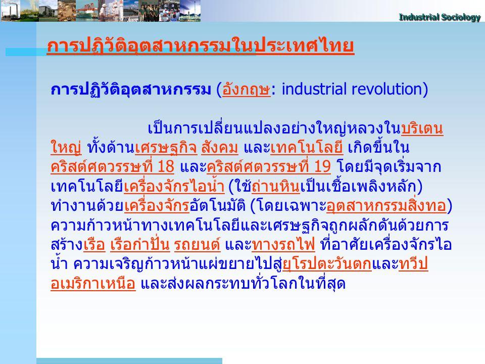 Industrial Sociology การปฏิวัติอุตสาหกรรมในประเทศไทย การปฏิวัติอุตสาหกรรม (อังกฤษ: industrial revolution)อังกฤษ เป็นการเปลี่ยนแปลงอย่างใหญ่หลวงในบริเตน ใหญ่ ทั้งด้านเศรษฐกิจ สังคม และเทคโนโลยี เกิดขึ้นใน คริสต์ศตวรรษที่ 18 และคริสต์ศตวรรษที่ 19 โดยมีจุดเริ่มจาก เทคโนโลยีเครื่องจักรไอน้ำ (ใช้ถ่านหินเป็นเชื้อเพลิงหลัก) ทำงานด้วยเครื่องจักรอัตโนมัติ (โดยเฉพาะอุตสาหกรรมสิ่งทอ) ความก้าวหน้าทางเทคโนโลยีและเศรษฐกิจถูกผลักดันด้วยการ สร้างเรือ เรือกำปั่น รถยนต์ และทางรถไฟ ที่อาศัยเครื่องจักรไอ น้ำ ความเจริญก้าวหน้าแผ่ขยายไปสู่ยุโรปตะวันตกและทวีป อเมริกาเหนือ และส่งผลกระทบทั่วโลกในที่สุดบริเตน ใหญ่เศรษฐกิจสังคมเทคโนโลยี คริสต์ศตวรรษที่ 18คริสต์ศตวรรษที่ 19เครื่องจักรไอน้ำถ่านหินเครื่องจักรอุตสาหกรรมสิ่งทอเรือเรือกำปั่นรถยนต์ทางรถไฟยุโรปตะวันตกทวีป อเมริกาเหนือ