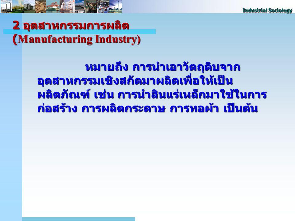 Industrial Sociology 2 อุตสาหกรรมการผลิต (Manufacturing Industry) หมายถึง การนําเอาวัตถุดิบจาก อุตสาหกรรมเชิงสกัดมาผลิตเพื่อให้เป็น ผลิตภัณฑ์ เช่น การนําสินแร่เหล็กมาใช้ในการ ก่อสร้าง การผลิตกระดาษ การทอผ้า เป็นต้น