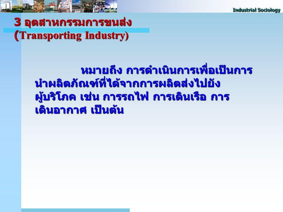 Industrial Sociology 3 อุตสาหกรรมการขนส่ง (Transporting Industry) หมายถึง การดําเนินการเพื่อเป็นการ นําผลิตภัณฑ์ที่ได้จากการผลิตส่งไปยัง ผู้บริโภค เช่น การรถไฟ การเดินเรือ การ เดินอากาศ เป็นต้น