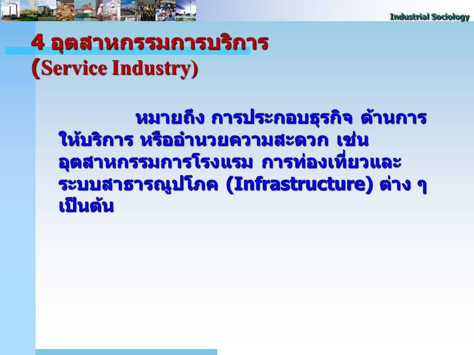 Industrial Sociology 4 อุตสาหกรรมการบริการ (Service Industry) หมายถึง การประกอบธุรกิจ ด้านการ ให้บริการ หรืออํานวยความสะดวก เช่น อุตสาหกรรมการโรงแรม การท่องเที่ยวและ ระบบสาธารณูปโภค (Infrastructure) ต่าง ๆ เป็นต้น