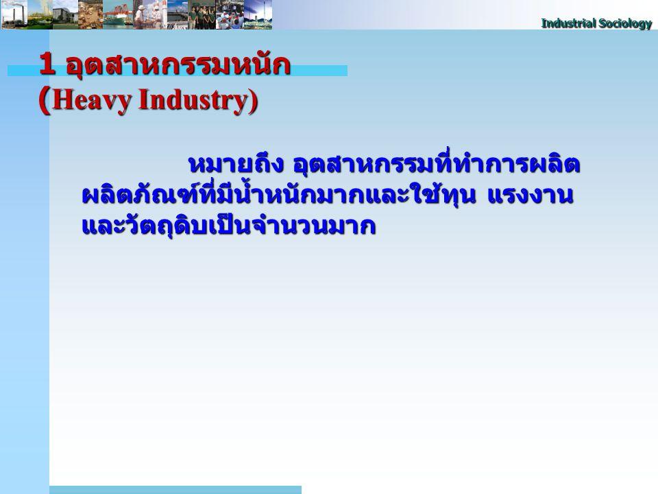 Industrial Sociology 1 อุตสาหกรรมหนัก (Heavy Industry) หมายถึง อุตสาหกรรมที่ทําการผลิต ผลิตภัณฑ์ที่มีน้ำหนักมากและใช้ทุน แรงงาน และวัตถุดิบเป็นจำนวนมาก