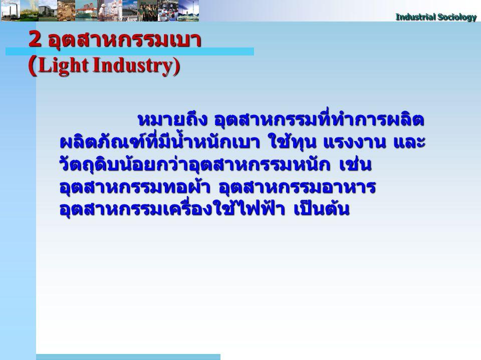 Industrial Sociology 2 อุตสาหกรรมเบา (Light Industry) หมายถึง อุตสาหกรรมที่ทําการผลิต ผลิตภัณฑ์ที่มีน้ำหนักเบา ใช้ทุน แรงงาน และ วัตถุดิบน้อยกว่าอุตสาหกรรมหนัก เช่น อุตสาหกรรมทอผ้า อุตสาหกรรมอาหาร อุตสาหกรรมเครื่องใช้ไฟฟ้า เป็นต้น