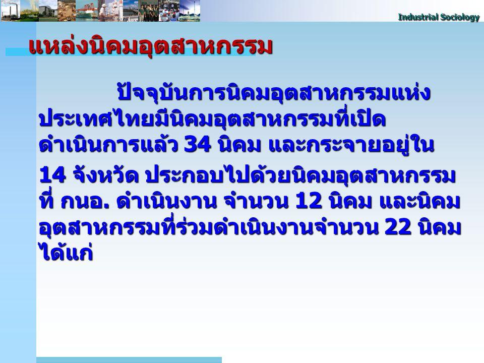 Industrial Sociology แหล่งนิคมอุตสาหกรรม ปัจจุบันการนิคมอุตสาหกรรมแห่ง ประเทศไทยมีนิคมอุตสาหกรรมที่เปิด ดำเนินการแล้ว 34 นิคม และกระจายอยู่ใน 14 จังหวัด ประกอบไปด้วยนิคมอุตสาหกรรม ที่ กนอ.