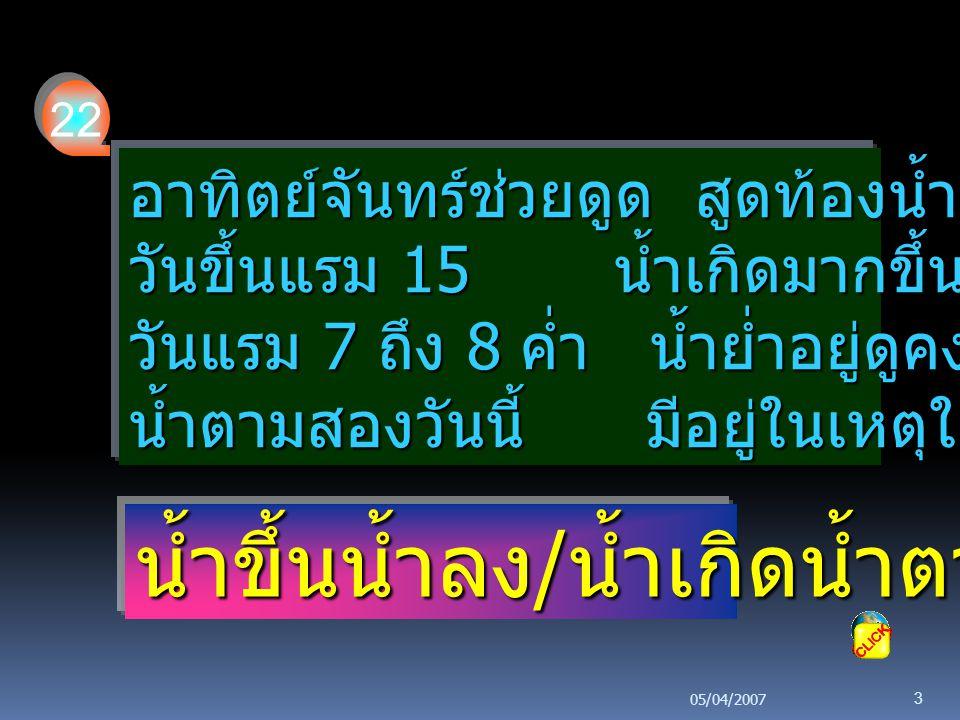 05/04/2007 3 อาทิตย์จันทร์ช่วยดูด สูดท้องน้ำขึ้นตามมา วันขึ้นแรม 15 น้ำเกิดมากขึ้นหลากดี วันแรม 7 ถึง 8 ค่ำ น้ำย่ำอยู่ดูคงที่ น้ำตามสองวันนี้ มีอยู่ใน